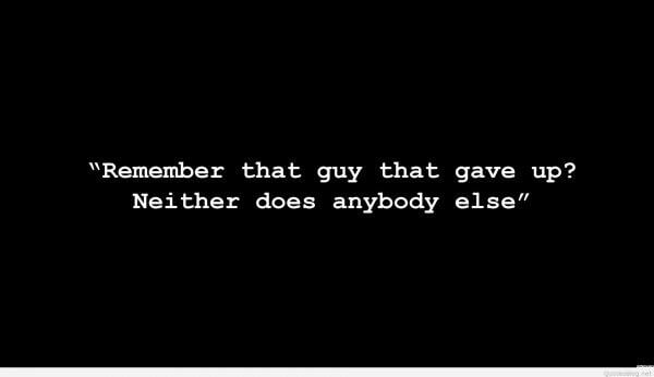 """Remember that guy that gave up? Neither does anybody else."""