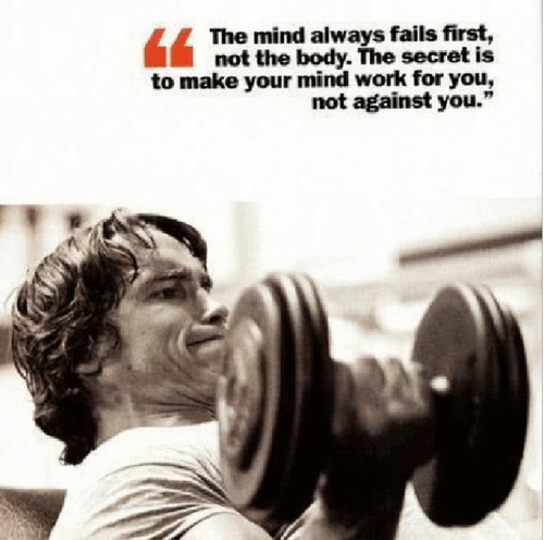 """The mind always fails first, not the body. The secret is to make your mind work for you, not against you."""