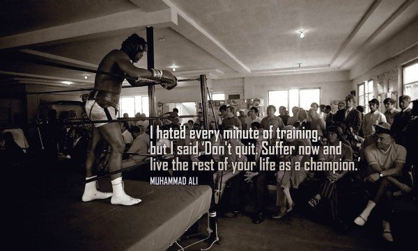 """I hated every minute of training, but I said, 'Don't quit. Suffer now and live the rest of your life as a champion."""